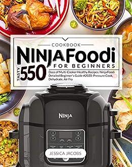 NINJA FOODI COOKBOOK FOR BEGINNERS: Tasty 550 Days of Multi-Cooker Healthy Recipes: Ninja Foodi DETAILED BEGINNERS GUIDE #2020: Pressure Cook, ...