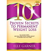 [ 10 Proven Secrets to Permanent Weight Loss: You Can Be Happy and Feel Great While Losing Weight - It's Easier Than You Think! by Garner, Elle ( Author ) Apr-2013 Paperback ]