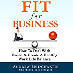 Fit for Business: How to Deal with Stress & Create a Healthy Work Life Balance | Andrew Bridgewater