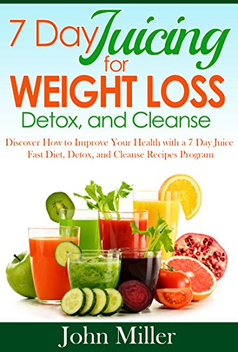 7 Days Juicing Weight Loss, Detox and Cleanse: Discover How to Improve Your Health with 7 Day Juice Fast Diet, Detox and Cleanse Recipes Program by John Miller