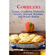 Cobblers, Crisps, Crumbles, Clafoutis, Grunts, Slumps, Buckles and Brown Bettys