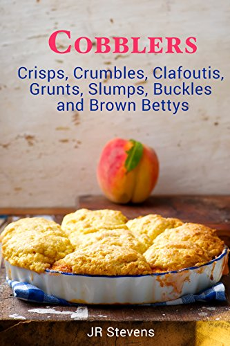Cobblers, Crisps, Crumbles, Clafoutis, Grunts, Slumps, Buckles and Brown Bettys by [Stevens, JR]