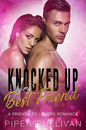 Knocked Up By My Best Friend: A Friends to Lovers (Best Friends Collection)
