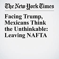 Facing Trump, Mexicans Think the Unthinkable: Leaving NAFTA