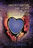 Understanding the Heart of God Through Prayer, Rochelle Howard, 1452037264