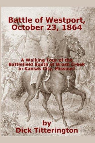 Battle of Westport, October 23, 1864: A Walking Tour of the Battlefield South of Brush Creek in Kansas City, Missouri (Westport Usa)