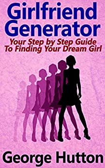 Girlfriend Generator: Your Step by Step Guide To Attracting Your Dream Girl by [Hutton, George]