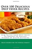 Over 100 Delicious Deep Fryer Recipes: How To Use Your Deep Fryer...
