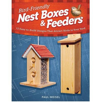 Bird Friendly Nest Boxes & Feeders: 12 Easy-to-build Designs That Attract Birds to Your Yard (Paperback) - Common