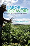 img - for Labor and the Locavore: The Making of a Comprehensive Food Ethic by Margaret Gray (2013-10-25) book / textbook / text book