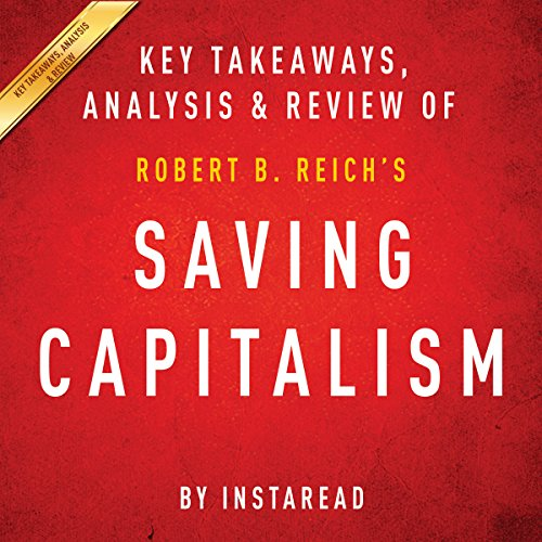 Saving Capitalism: For the Many, Not the Few, by Robert B. Reich: Key Takeaways, Analysis & Review (Saving Capitalism For The Many Not The Few)