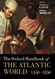 The Oxford Handbook of the Atlantic World: 1450-1850 (Oxford Handbooks), Nicholas Canny, Philip Morgan, 0199672423