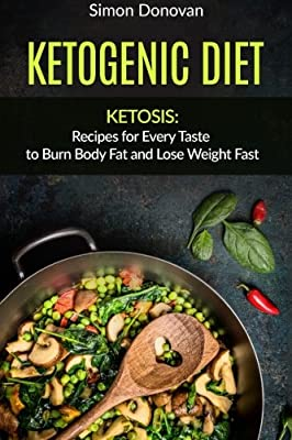 Ketogenic Diet: Ketosis: Recipes for Every Taste to Burn Body Fat and Lose Weight Fast (Keto Diet Mistakes, Keto Diet For Beginners, Diabetes, Ketosis, Keto Clarity, Get Fit Book 2) (Volume 2)