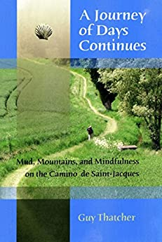 A Journey of Days Continues: Mud, Mountains and Mindfulness on the Camino de Saint-Jacques by [Thatcher, Guy]