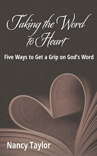 Taking the Word to Heart: Five Ways to Get a Grip on God's Word