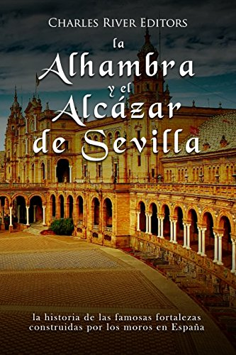 La Alhambra y el Alcázar de Sevilla: la historia de las famosas fortalezas construidas por los moros en España por Charles River Editors