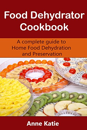Food Dehydrator Cookbook: A basic guide to make your own jerky, snack, drying vegetable and fruits by Anne Katie