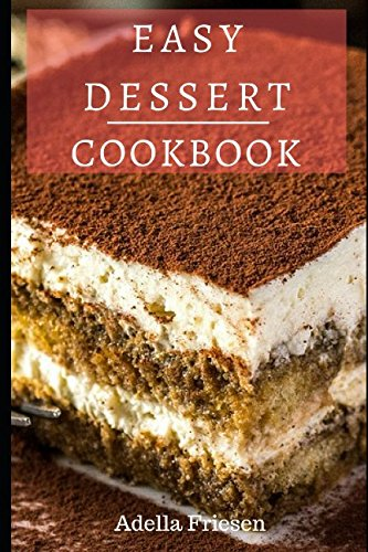 Easy Dessert Cookbook: Delicious Dessert Recipes You Can Easily Make At Home! PDF