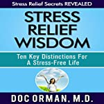 Stress Relief Wisdom: Ten Key Distinctions for a Stress-Free Life | Doc Orman MD