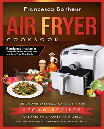 Air Fryer Cookbook: Quick and Easy Low Carb Air Fryer Vegan Recipes to Bake, Fry, Roast and Grill (Easy, Healthy and Delicious Low Carb Air Fryer Series Book  5) by Francesca Bonheur