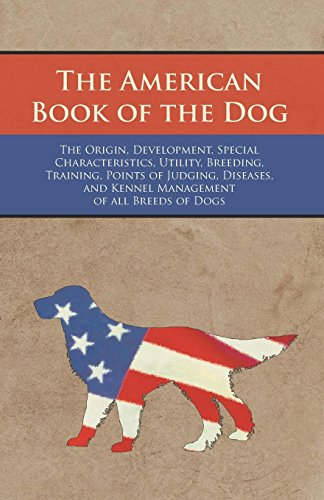 - The American Book of the Dog - The Origin, Development, Special Characteristics, Utility, Breeding, Training, Points of Judging, Diseases, and Kennel Management of all Breeds of Dogs