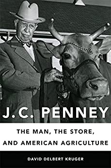 J. C. Penney: The Man, the Store, and American Agriculture by [Kruger, David Delbert]