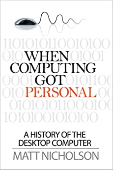 When Computing Got Personal: A history of the desktop computer by [Matthew Nicholson]