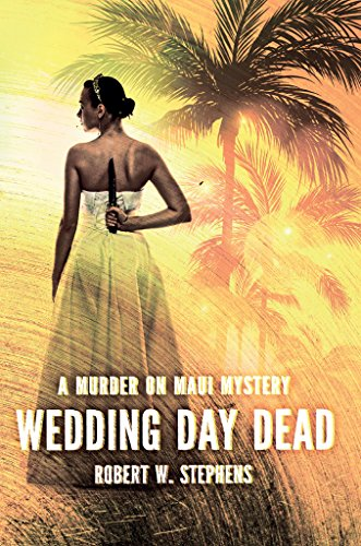 Wedding Day Dead: A Murder on Maui Mystery by Robert W. Stephens
