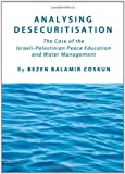 Analysing Desecuritisation : The Case of the Israeli-Palestinian Peace Foundation and Water Management, Balamir-Coskun, Bezen, 1443827312
