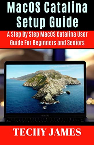 MacOS CATALINA SETUP GUIDE : A STEP BY STEP MacOS CATALINA USERS GUIDE FOR BEGINNERS AND SENIORS