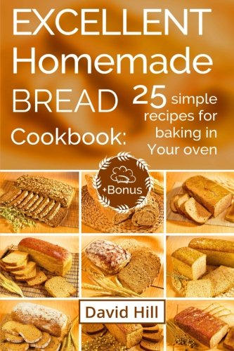 Excellent homemade bread. Cookbook: 25 simple recipes for baking in your oven.: (Full Color) by David Hill