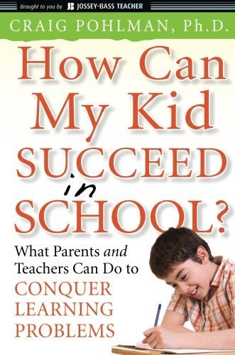 How Can My Kid Succeed in School What Parents and Teachers Can Do to Conquer Learning Problems by Craig Pohlman (2009-09-28)