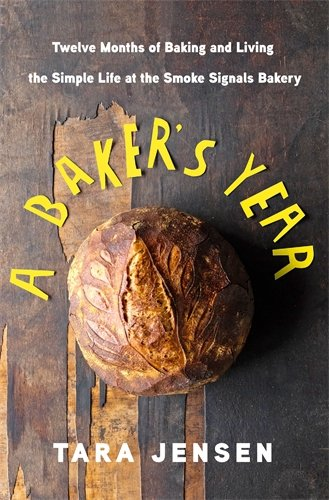 A Baker's Year: Twelve Months of Baking and Living the Simple Life at the Smoke Signals Bakery by Tara Jensen