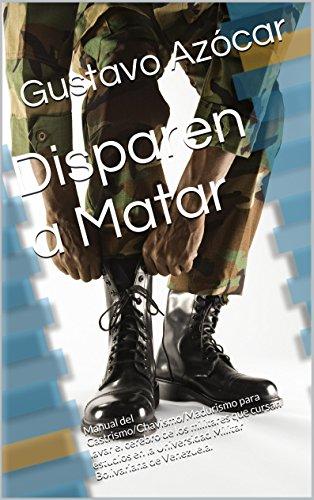 Download Disparen a Matar: Manual del Castrismo/Chavismo/Madurismo para lavar el cerebro de los militares que cursan estudios en la Universidad Militar Bolivariana de Venezuela. (Spanish Edition) Pdf