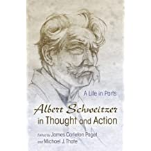 Albert Schweitzer in Thought and Action  A Life in Parts