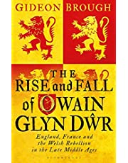 The Rise and Fall of Owain Glyn Dwr: England, France and the Welsh Rebellion in the Late Middle Ages