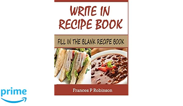 Write in recipe book fill in the blank recipe book frances p write in recipe book fill in the blank recipe book frances p robinson 9781501010446 amazon books forumfinder Choice Image