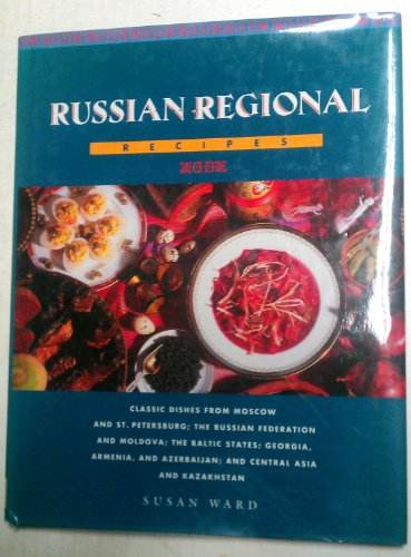 Russian Regional Recipes: Classic Dishes from Moscow and St. Petersburg; The Russian Federation and Moldova; The Baltic States; Georgia, Armenia by Susan Ward