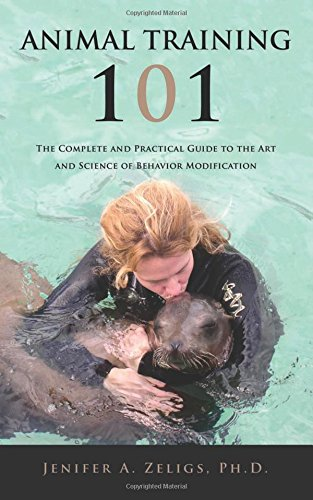 Animal Training 101: The Complete and Practical Guide to the Art and Science of Behavior Modification Animal Training