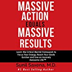 Massive Action Equals Massive Results: Learn the Critical Mental Framework to Focus Your Energy, Reach Your Goals Quicker, and Live an Insanely Awesome Life | Sunil Saxena