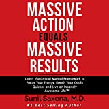 Massive Action Equals Massive Results: Learn the Critical Mental Framework to Focus Your Energy, Reach Your Goals Quicker, and Live an Insanely Awesome Life