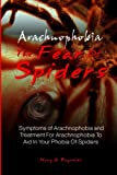 Arachnophobia, The Fear Of Spiders: Symptoms of Arachnophobia and Treatment For Arachnophobia To Aid In Your Phobia Of Spiders