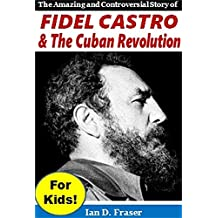 Fidel Castro & the Cuban Revolution for Kids!: The Amazing and Controversial Story of Fidel Castro & the Cuban Revolution
