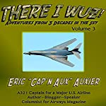 There I Wuz!: Adventures from 3 Decades in the Sky, Volume 3 | Eric Auxier