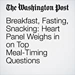 Breakfast, Fasting, Snacking: Heart Panel Weighs in on Top Meal-Timing Questions   Amby Burfoot
