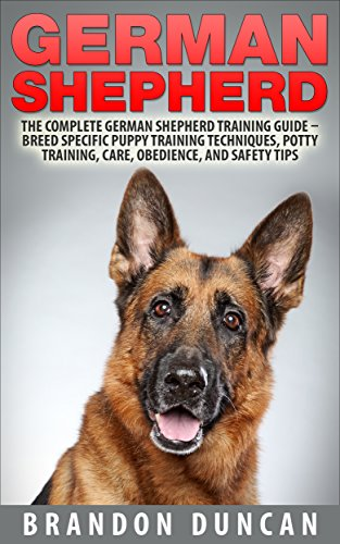 German Shepherd: The Complete German Shepherd Training Guide - Breed Specific Puppy Training Techniques, Potty Training, Care, Obedience, And Safety Tips (How To Train German Shepherds) by [Duncan, Brandon]