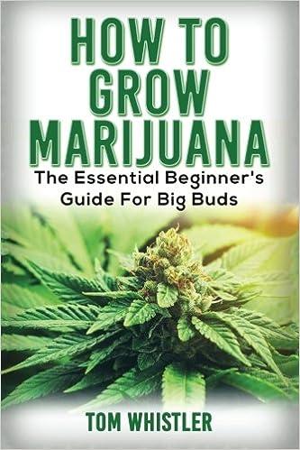 Marijuana: How to Grow Marijuana - The Essential Beginner's Guide For Big Buds