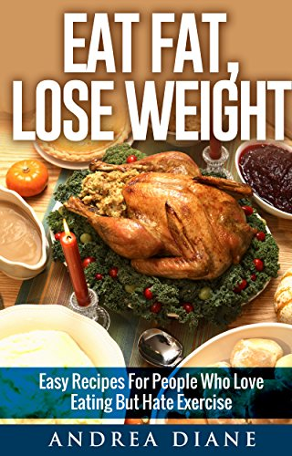 Eat Fat Lose Weight: Easy Recipes For People Who Love Eating But Hate  Exercise