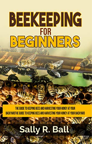 Beekeeping For Beginners: The Guide To Keeping Bees And Harvesting Your Honey At Your Backyard by [Ball, Sally R.]