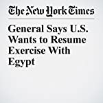 General Says U.S. Wants to Resume Exercise With Egypt | Michael R. Gordon,Declan Walsh